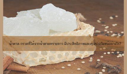 น้ำตาล กรวดที่ได้จากน้ำตาลทรายขาว มีประสิทธิภาพและคุณประโยชน์อย่างไร?