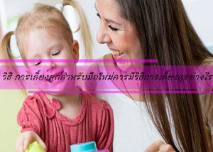 วิธี การเลี้ยงลูกสำหรับมือใหม่ควรมีวิธีการเลี้ยงดูอย่างไร
